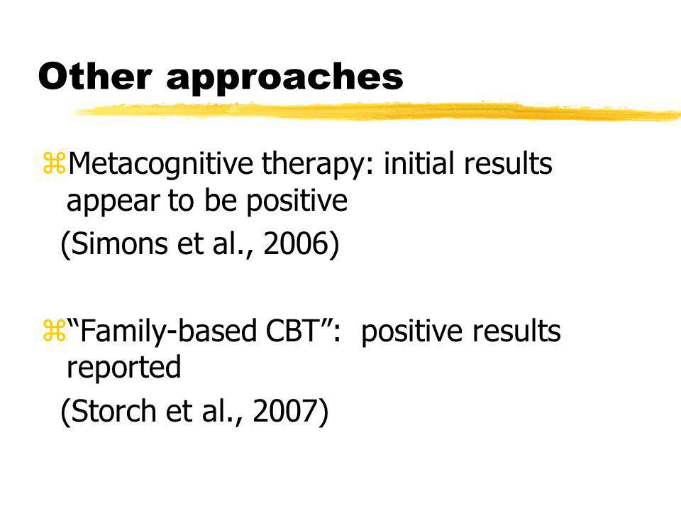 Other approaches Metacognitive therapy: initial results appear to be positive. (Simons et al., 2006)