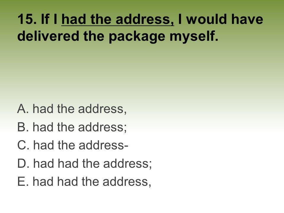 15. If I had the address, I would have delivered the package myself.