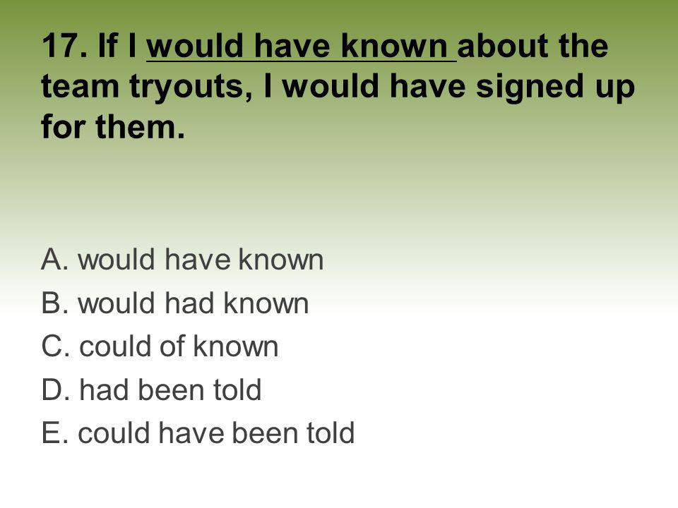 17. If I would have known about the team tryouts, I would have signed up for them.