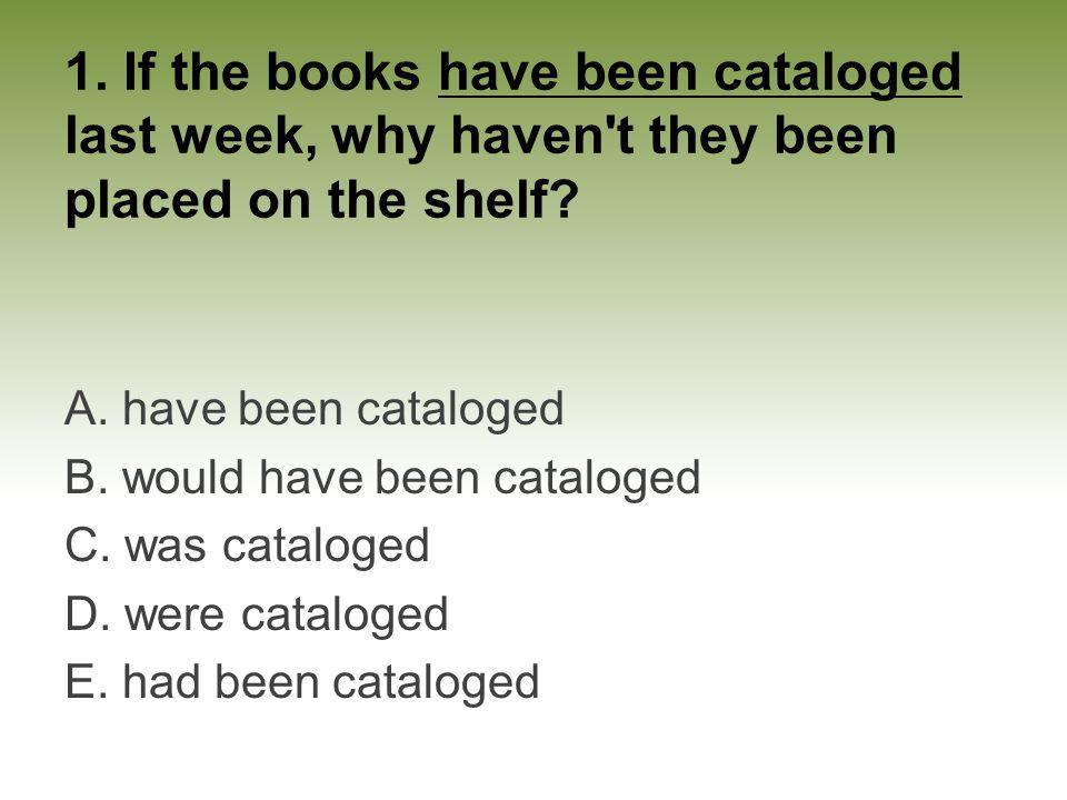 1. If the books have been cataloged last week, why haven t they been placed on the shelf