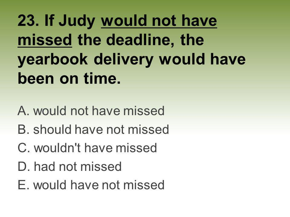 23. If Judy would not have missed the deadline, the yearbook delivery would have been on time.