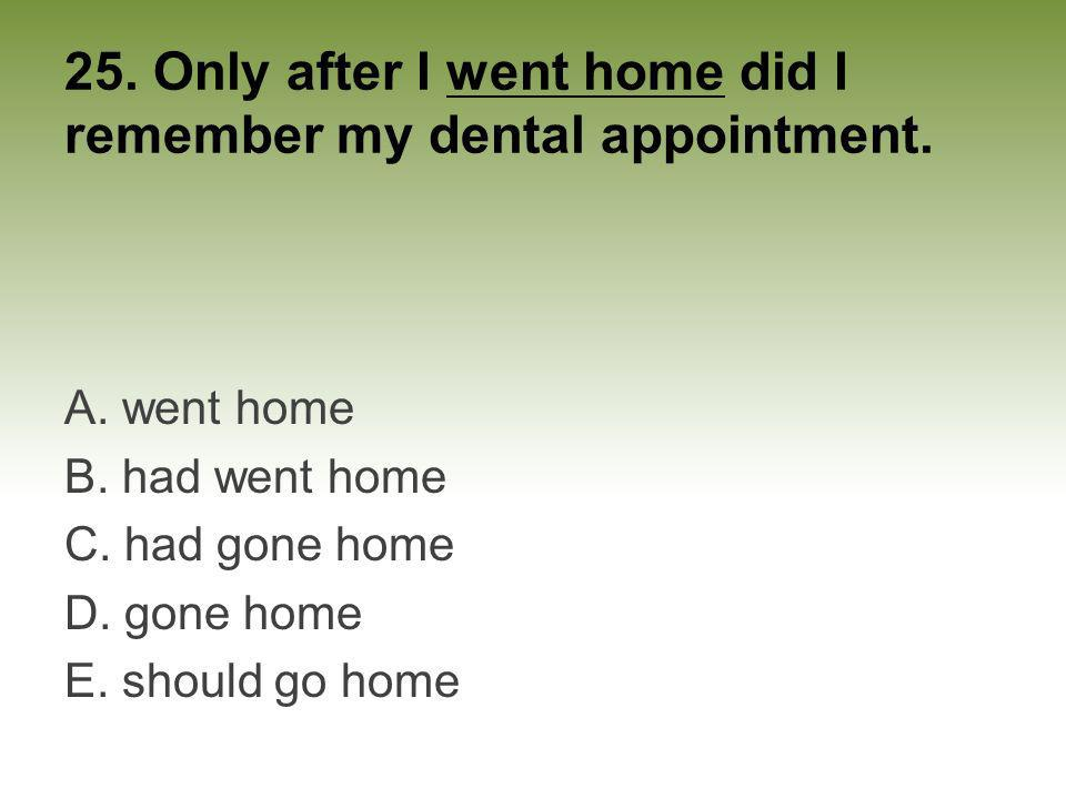 25. Only after I went home did I remember my dental appointment.