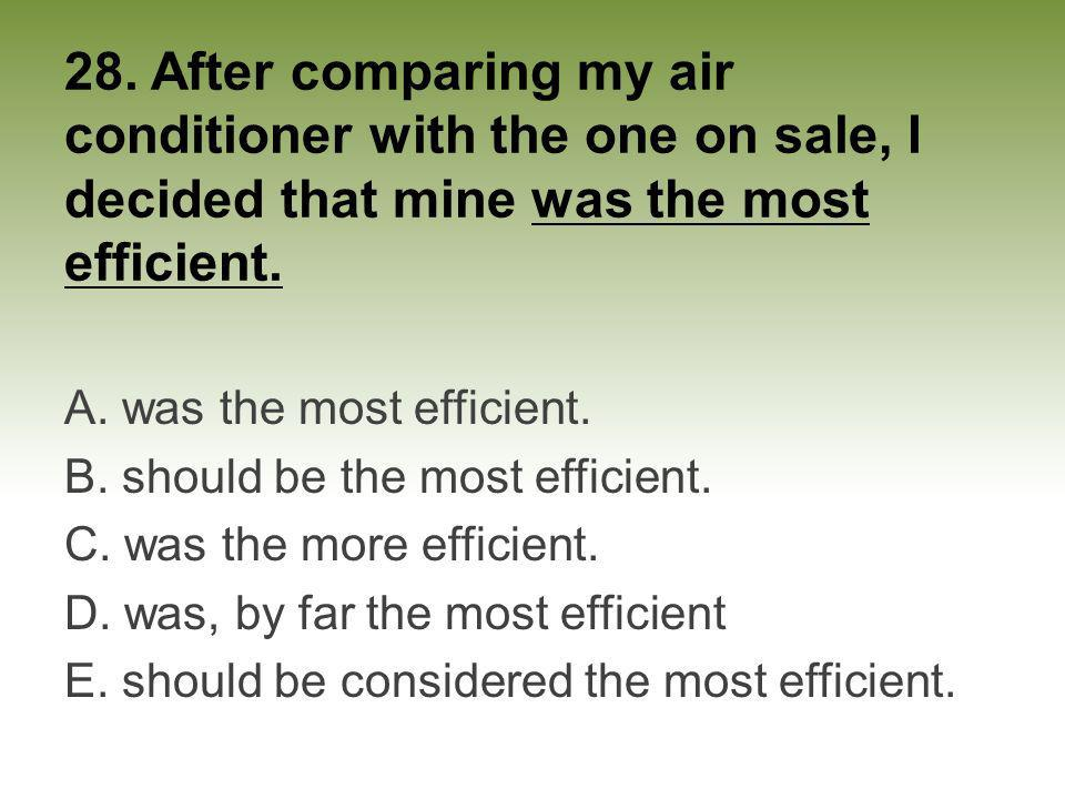 28. After comparing my air conditioner with the one on sale, I decided that mine was the most efficient.