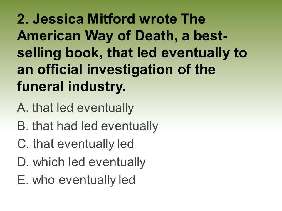 2. Jessica Mitford wrote The American Way of Death, a best-selling book, that led eventually to an official investigation of the funeral industry.