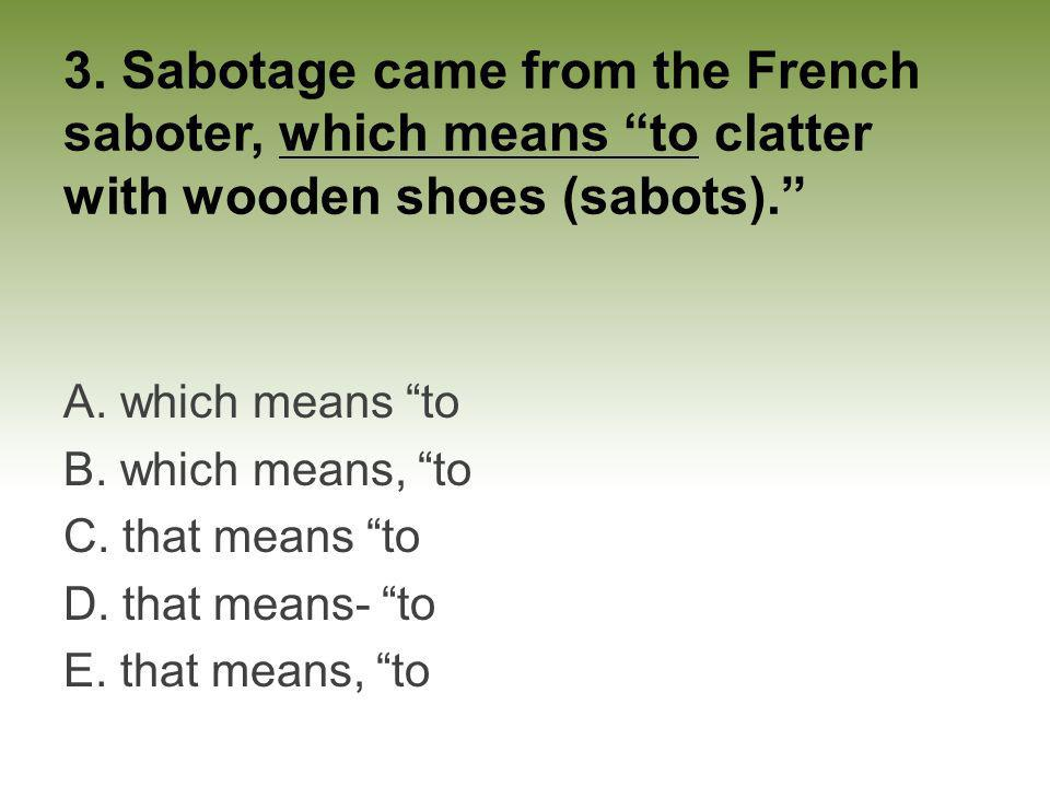 3. Sabotage came from the French saboter, which means to clatter with wooden shoes (sabots).