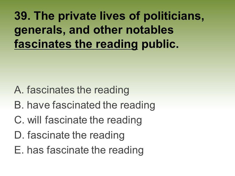 39. The private lives of politicians, generals, and other notables fascinates the reading public.