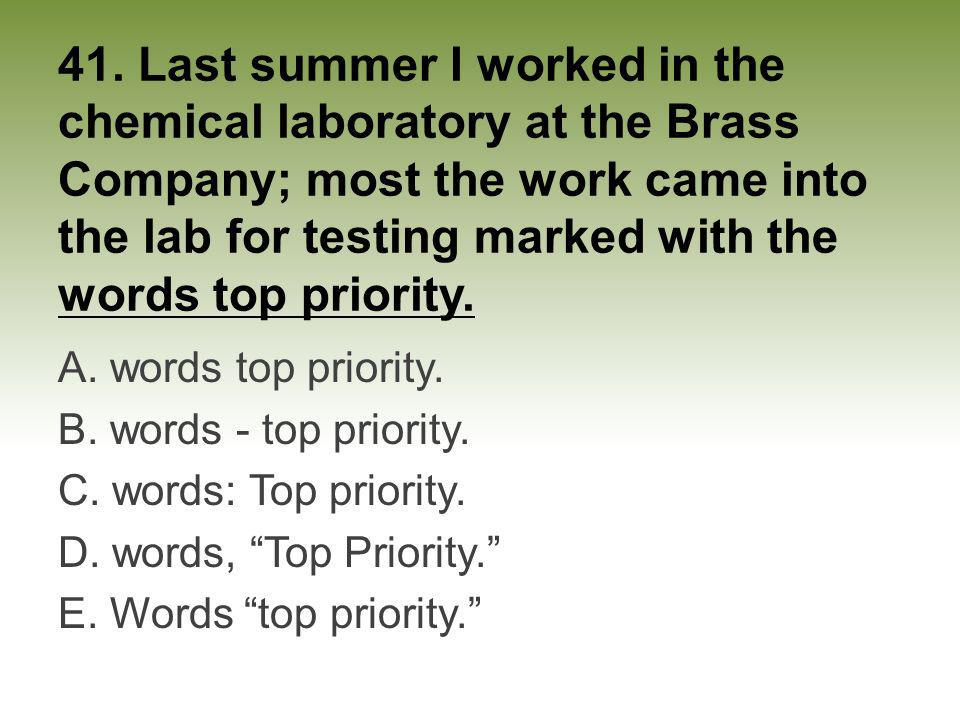 41. Last summer I worked in the chemical laboratory at the Brass Company; most the work came into the lab for testing marked with the words top priority.