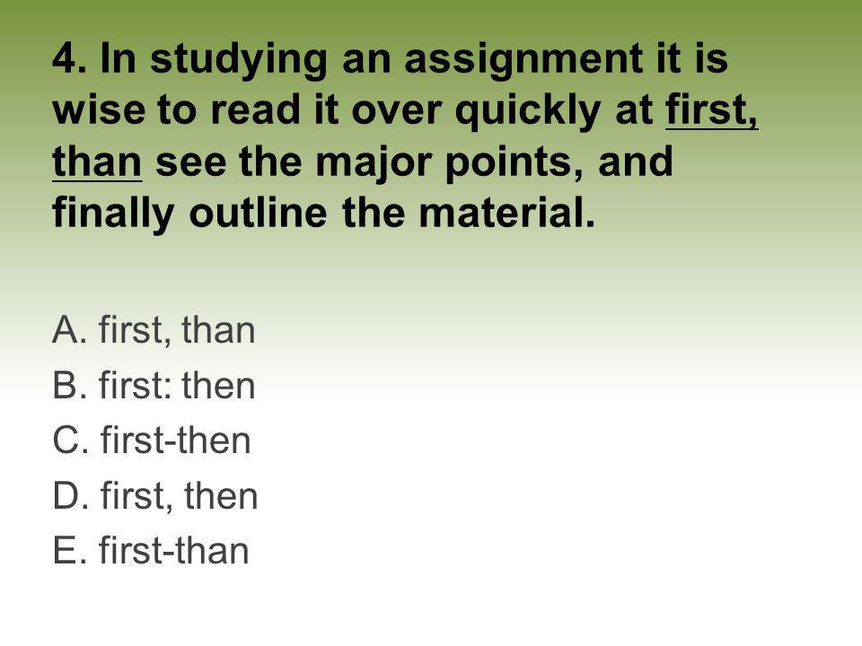 4. In studying an assignment it is wise to read it over quickly at first, than see the major points, and finally outline the material.