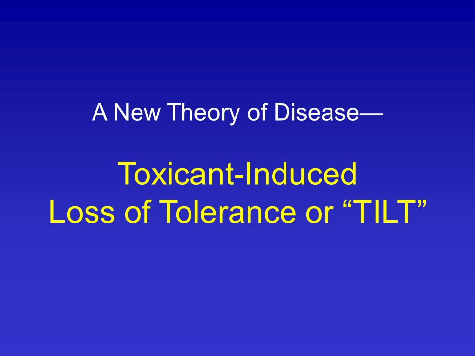 A New Theory of Disease— Toxicant-Induced Loss of Tolerance or TILT