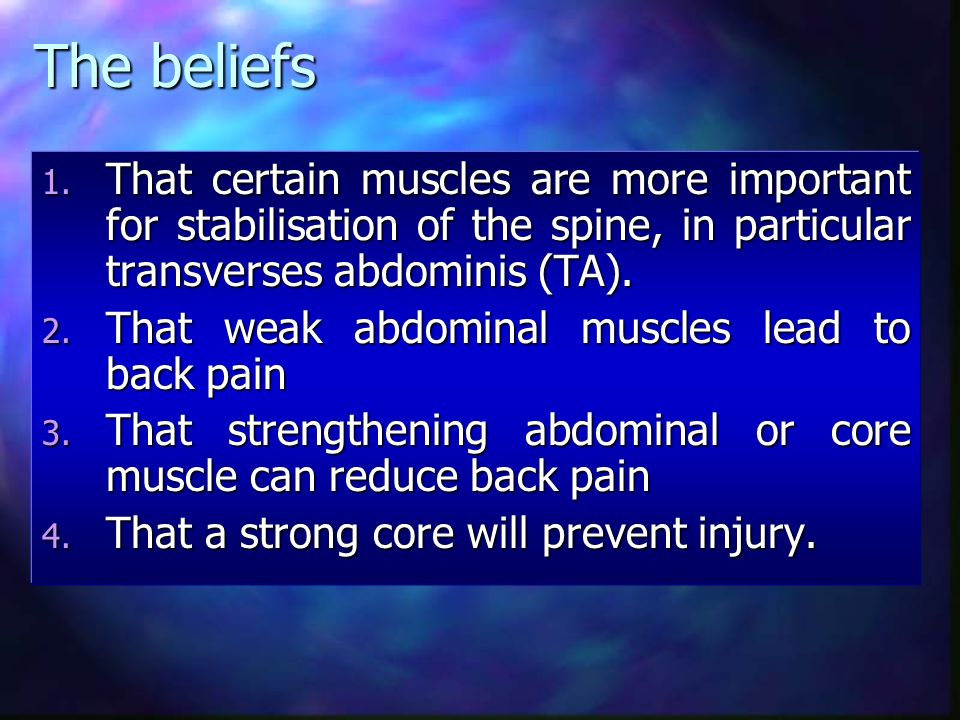 The beliefs That certain muscles are more important for stabilisation of the spine, in particular transverses abdominis (TA).