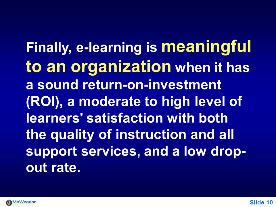 Finally, e-learning is meaningful to an organization when it has a sound return-on-investment (ROI), a moderate to high level of learners satisfaction with both the quality of instruction and all support services, and a low drop-out rate.