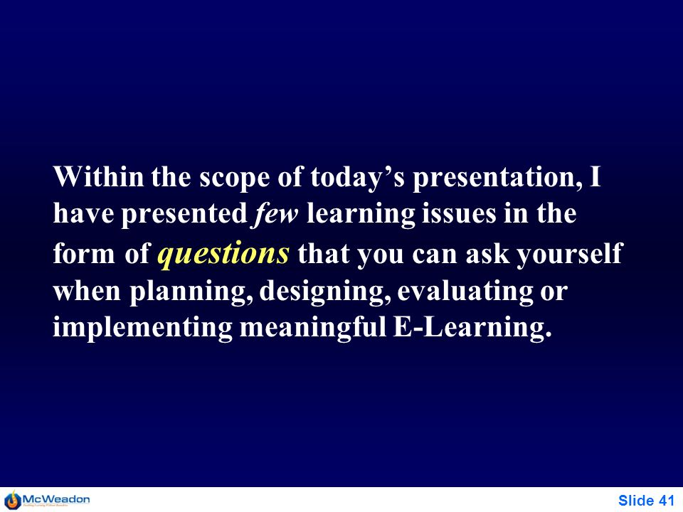 Within the scope of today's presentation, I have presented few learning issues in the form of questions that you can ask yourself when planning, designing, evaluating or implementing meaningful E-Learning.