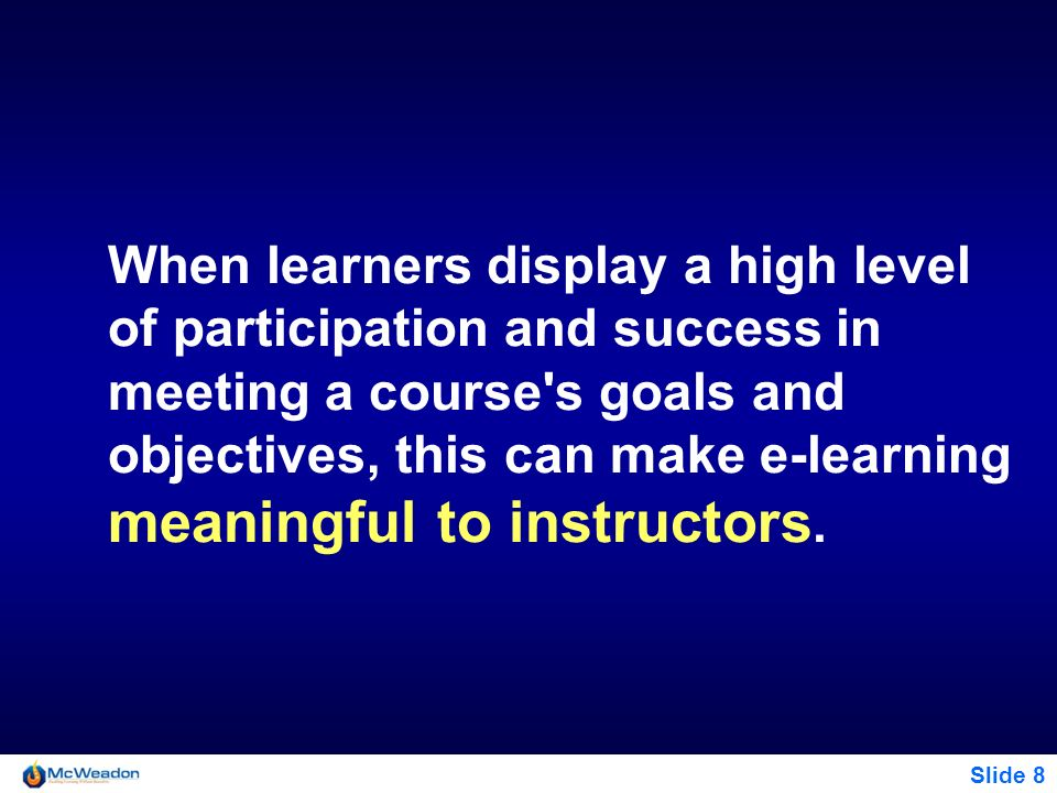 When learners display a high level of participation and success in meeting a course s goals and objectives, this can make e-learning meaningful to instructors.