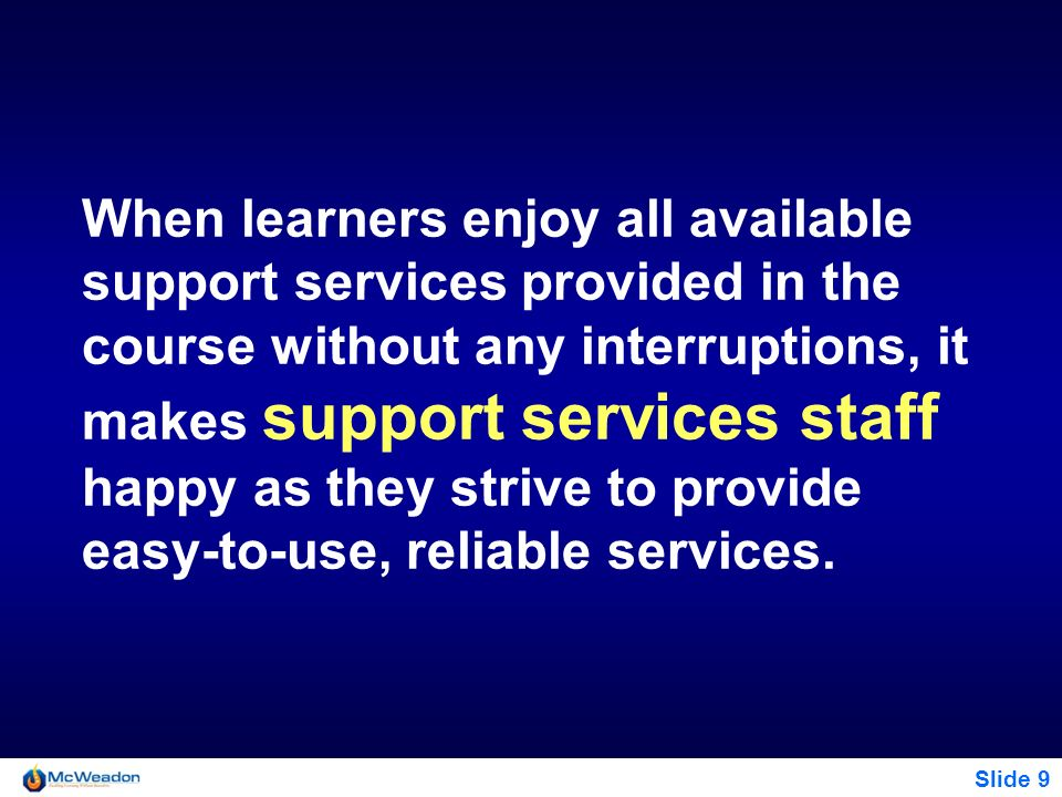 When learners enjoy all available support services provided in the course without any interruptions, it makes support services staff happy as they strive to provide easy-to-use, reliable services.