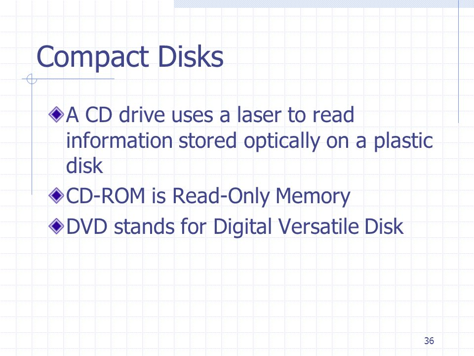 Compact Disks A CD drive uses a laser to read information stored optically on a plastic disk. CD-ROM is Read-Only Memory.