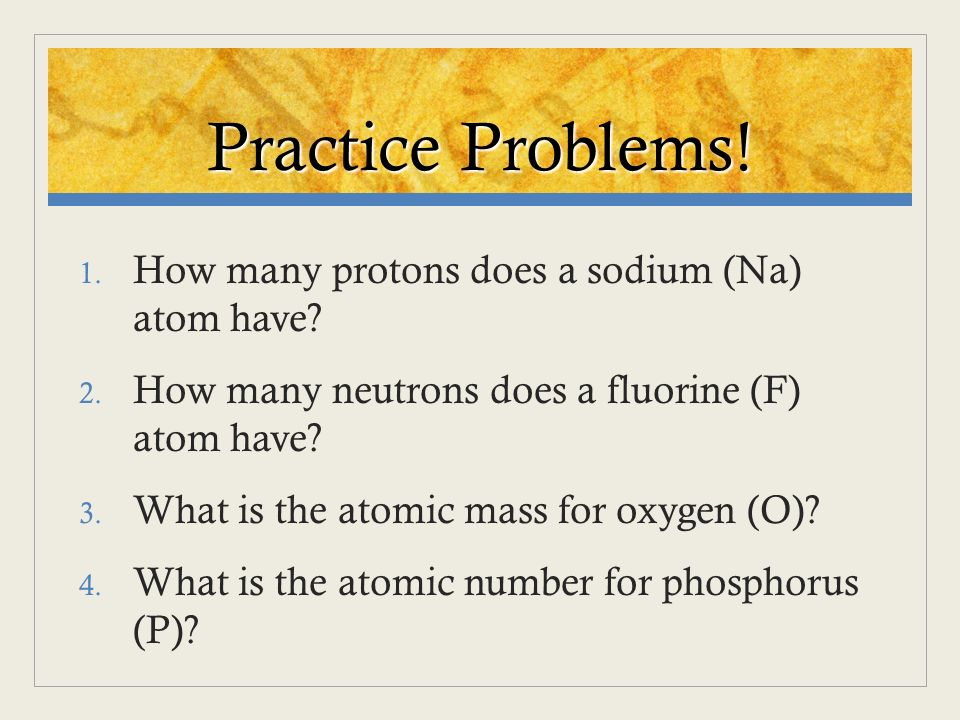 Practice Problems! How many protons does a sodium (Na) atom have
