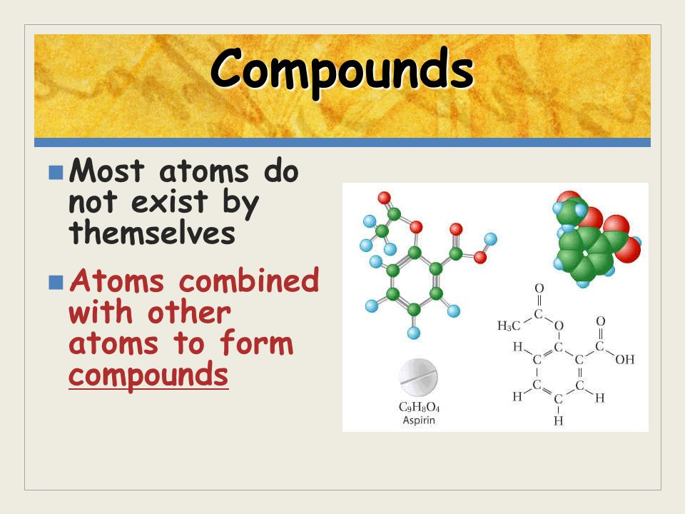 Compounds Most atoms do not exist by themselves