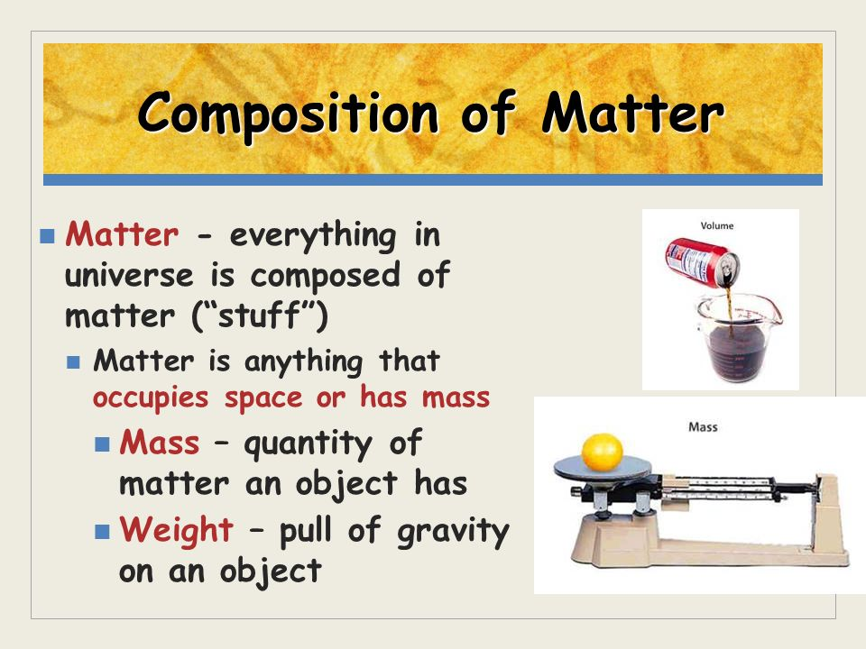 Composition of Matter Matter - everything in universe is composed of matter ( stuff ) Matter is anything that occupies space or has mass.