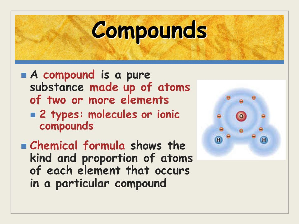 Compounds A compound is a pure substance made up of atoms of two or more elements. 2 types: molecules or ionic compounds.