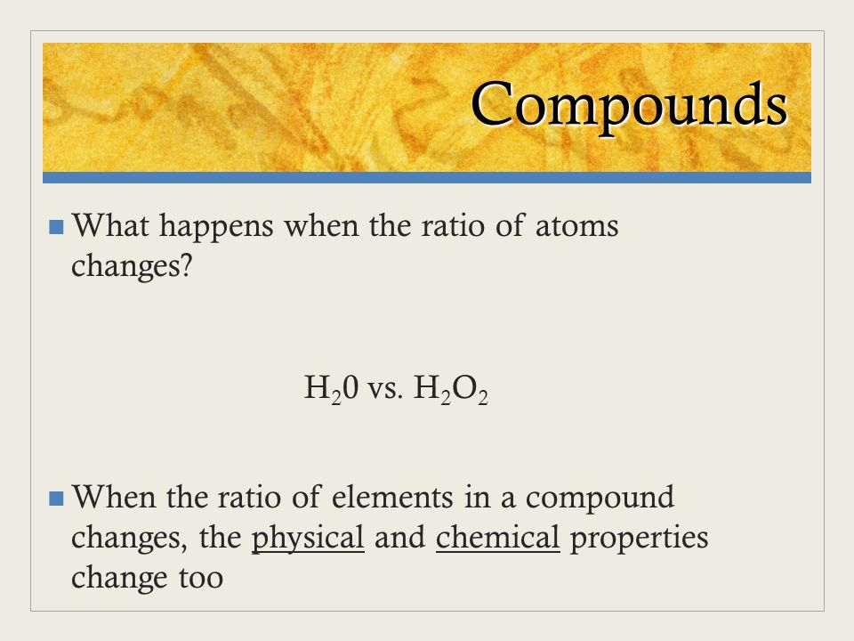 Compounds What happens when the ratio of atoms changes H20 vs. H2O2