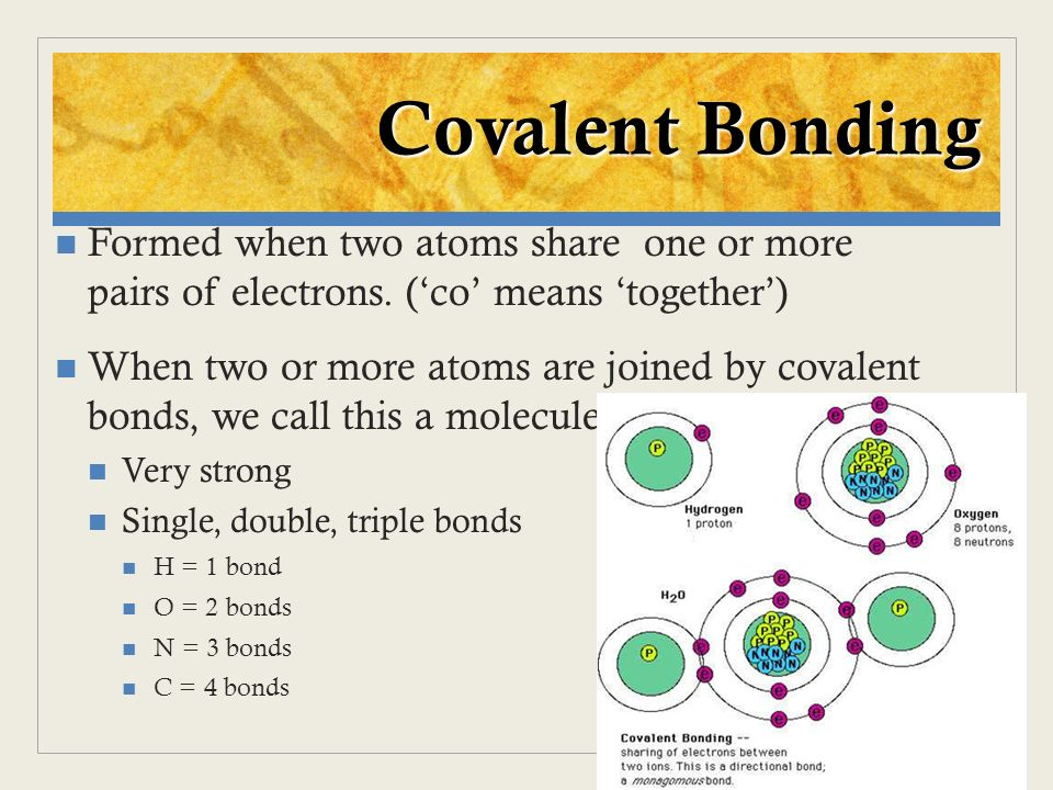 Covalent Bonding Formed when two atoms share one or more pairs of electrons. ('co' means 'together')