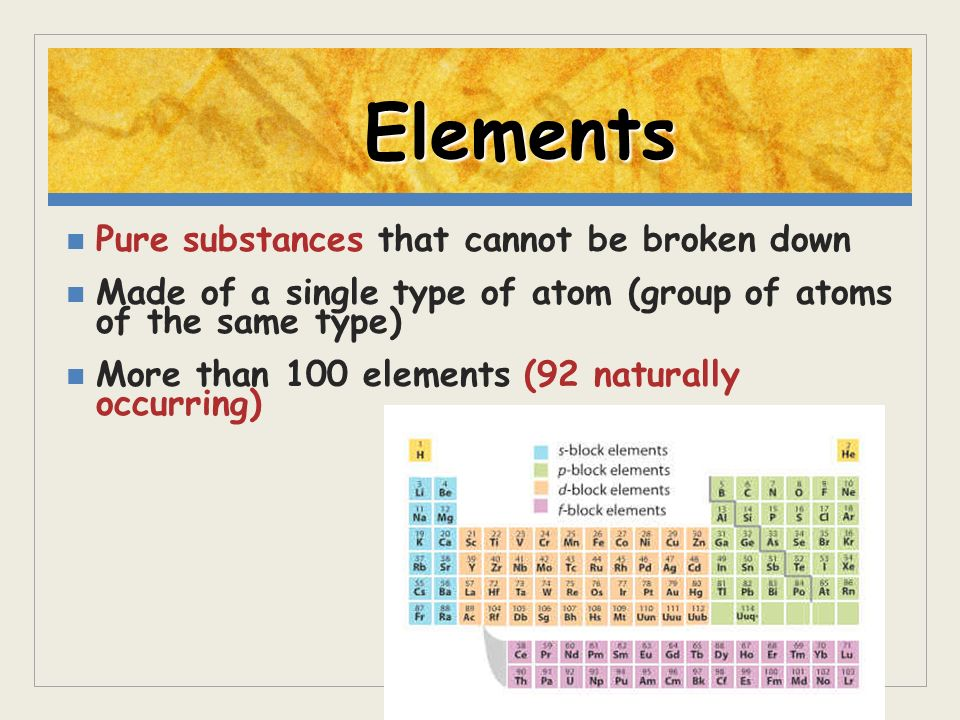 Elements Pure substances that cannot be broken down