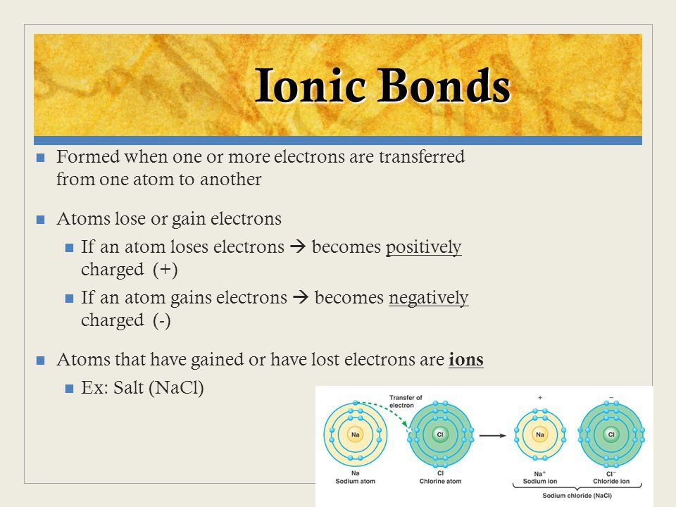 Ionic Bonds Formed when one or more electrons are transferred from one atom to another. Atoms lose or gain electrons.