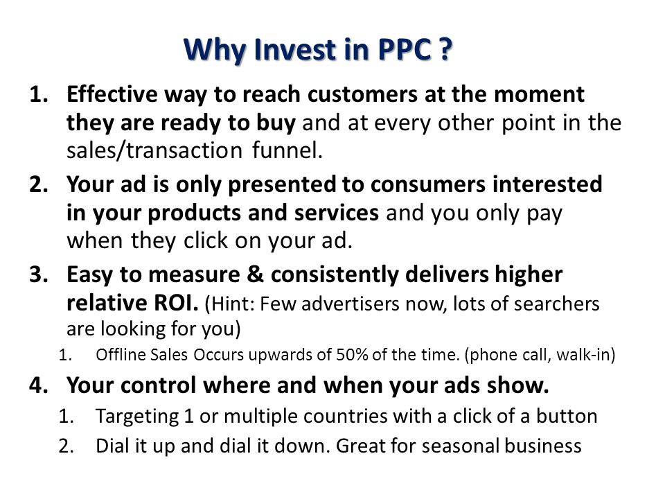 Why Invest in PPC Effective way to reach customers at the moment they are ready to buy and at every other point in the sales/transaction funnel.