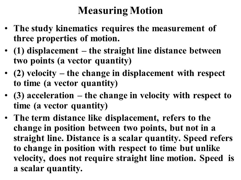 Measuring Motion The study kinematics requires the measurement of three properties of motion.