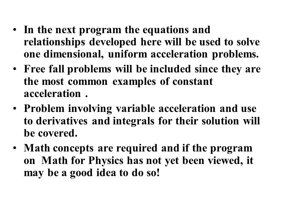 In the next program the equations and relationships developed here will be used to solve one dimensional, uniform acceleration problems.