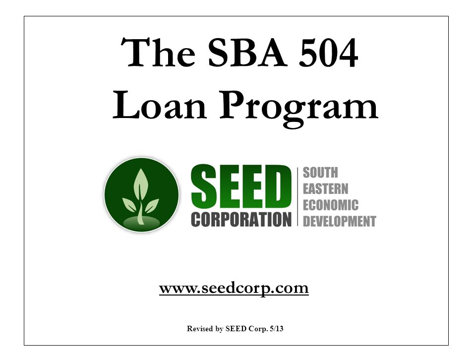 The SBA 504 Loan Program www.seedcorp.com Revised by SEED Corp. 5/13