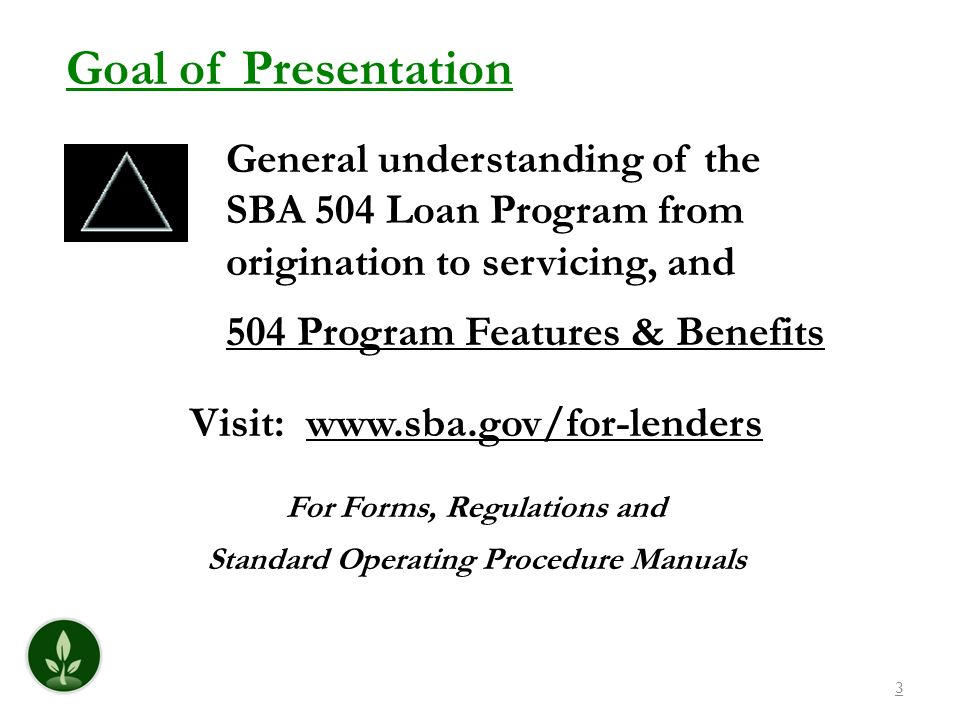 Goal of Presentation General understanding of the SBA 504 Loan Program from origination to servicing, and 504 Program Features & Benefits.