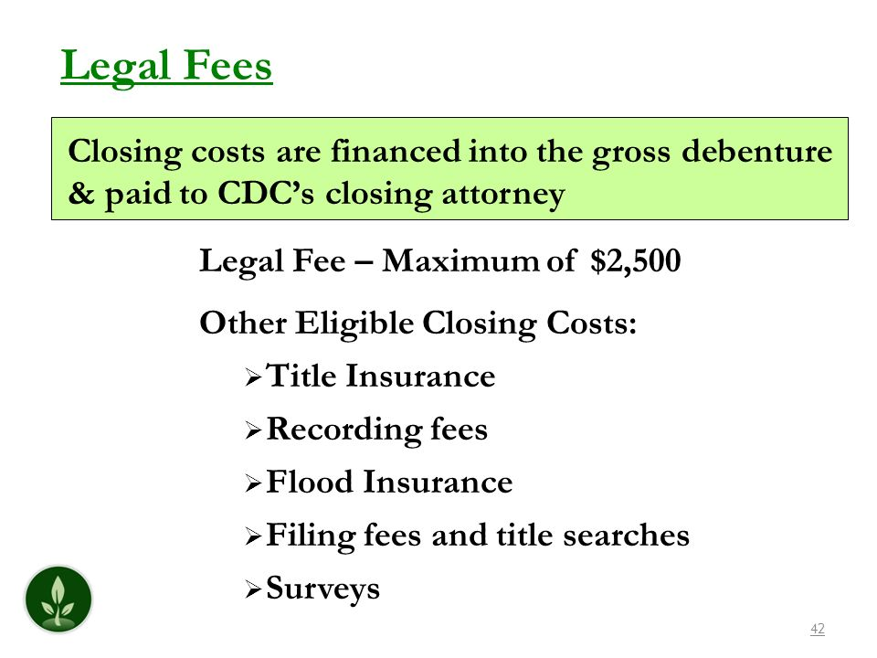 Legal Fees Closing costs are financed into the gross debenture & paid to CDC's closing attorney. Legal Fee – Maximum of $2,500.