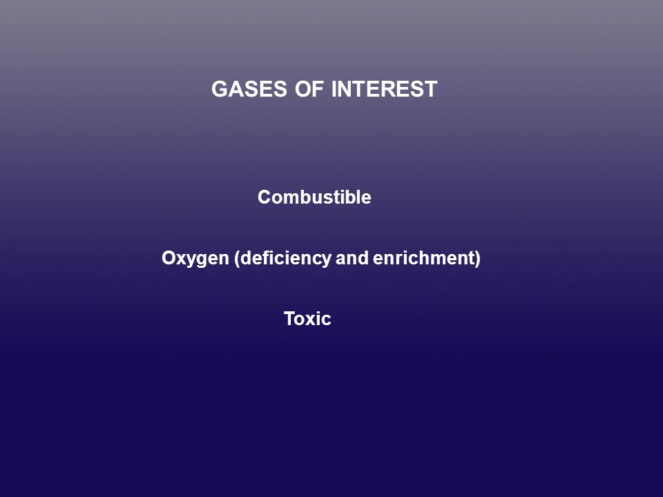 GASES OF INTEREST Combustible Oxygen (deficiency and enrichment) Toxic