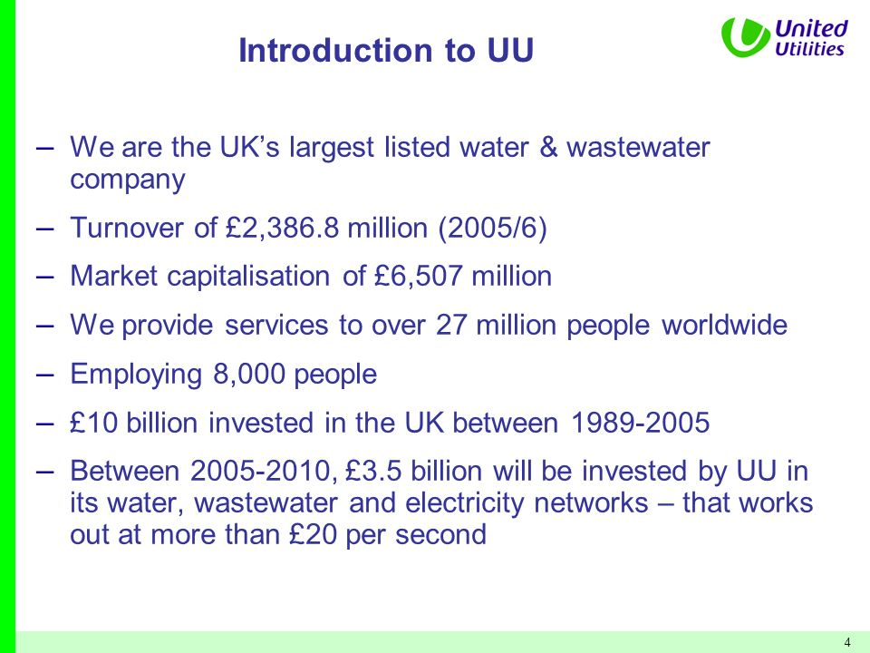 Introduction to UU We are the UK's largest listed water & wastewater company. Turnover of £2,386.8 million (2005/6)