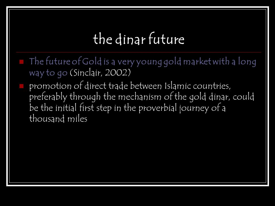 the dinar future The future of Gold is a very young gold market with a long way to go (Sinclair, 2002)