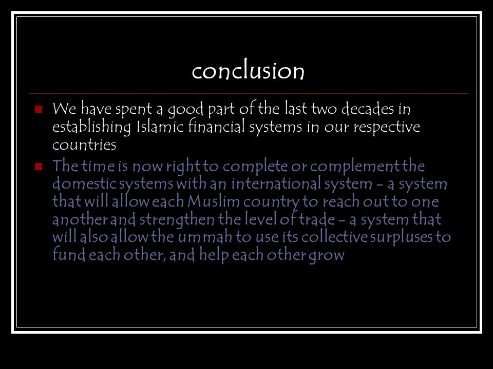 conclusion We have spent a good part of the last two decades in establishing Islamic financial systems in our respective countries.