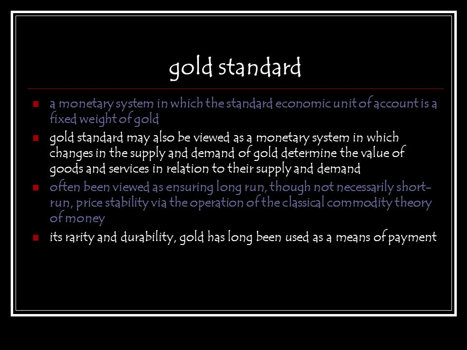 gold standard a monetary system in which the standard economic unit of account is a fixed weight of gold.