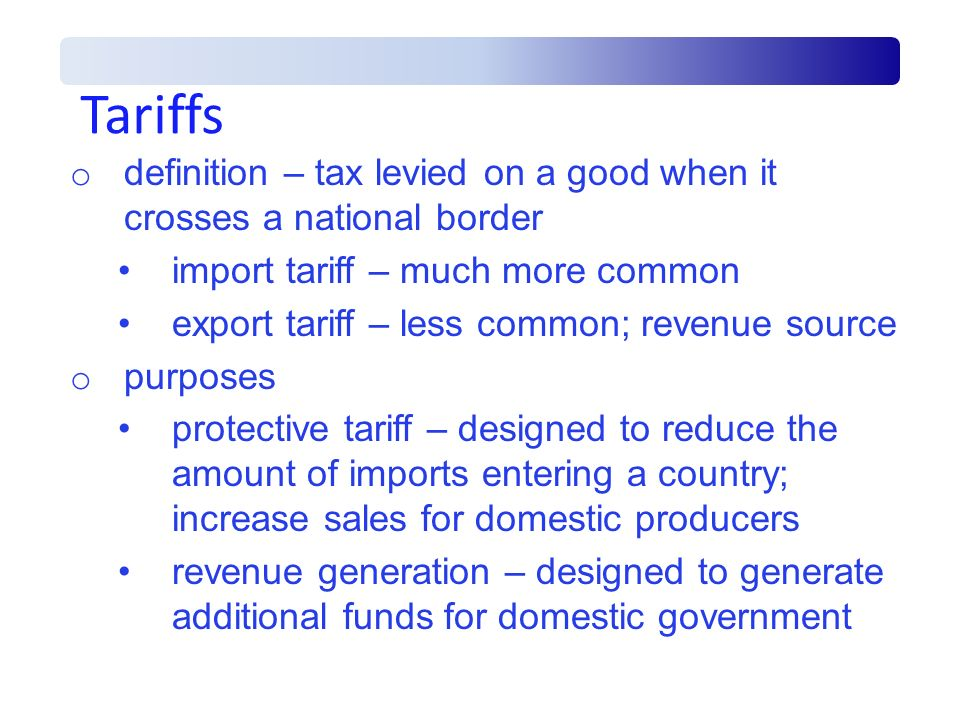 Tariffs definition – tax levied on a good when it crosses a national border. import tariff – much more common.