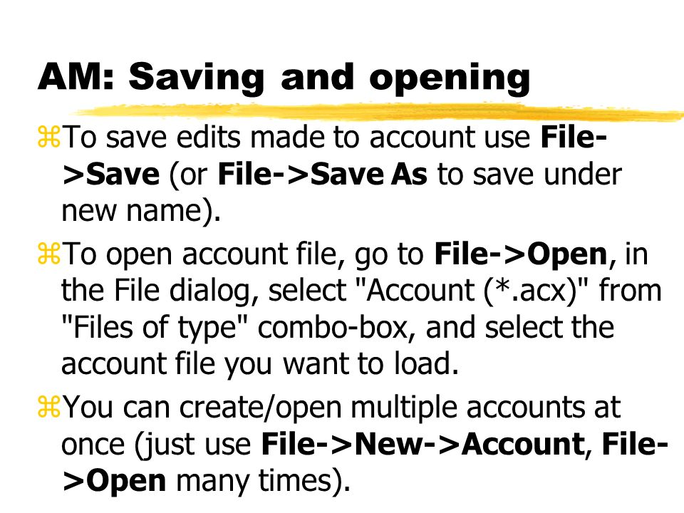 AM: Saving and opening To save edits made to account use File->Save (or File->Save As to save under new name).