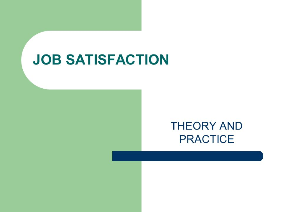 JOB SATISFACTION THEORY AND PRACTICE