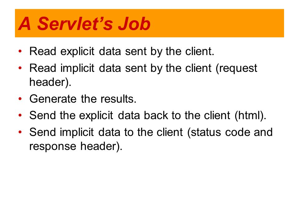 A Servlet's Job Read explicit data sent by the client.