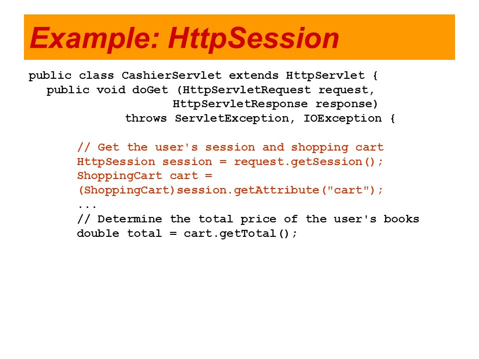 Example: HttpSession public class CashierServlet extends HttpServlet {