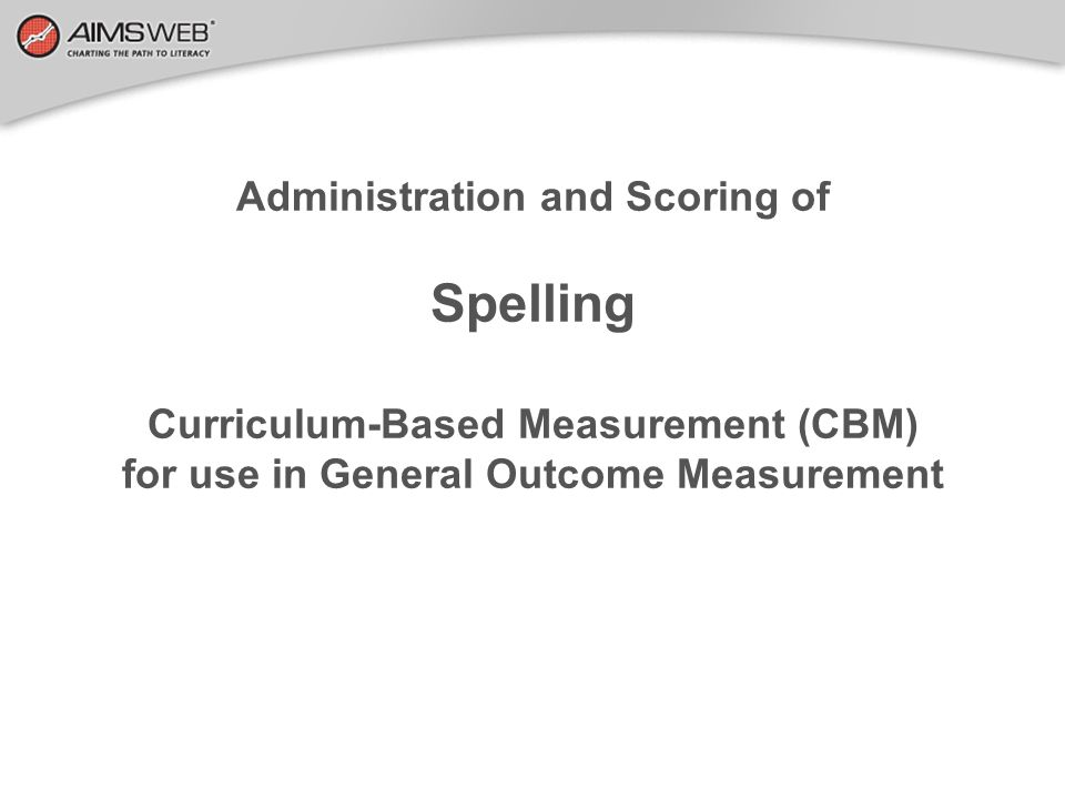 Administration and Scoring of Spelling Curriculum-Based Measurement (CBM) for use in General Outcome Measurement