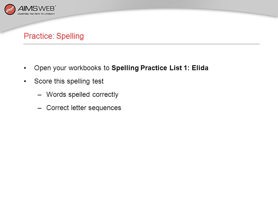 Practice: Spelling Open your workbooks to Spelling Practice List 1: Elida. Score this spelling test.