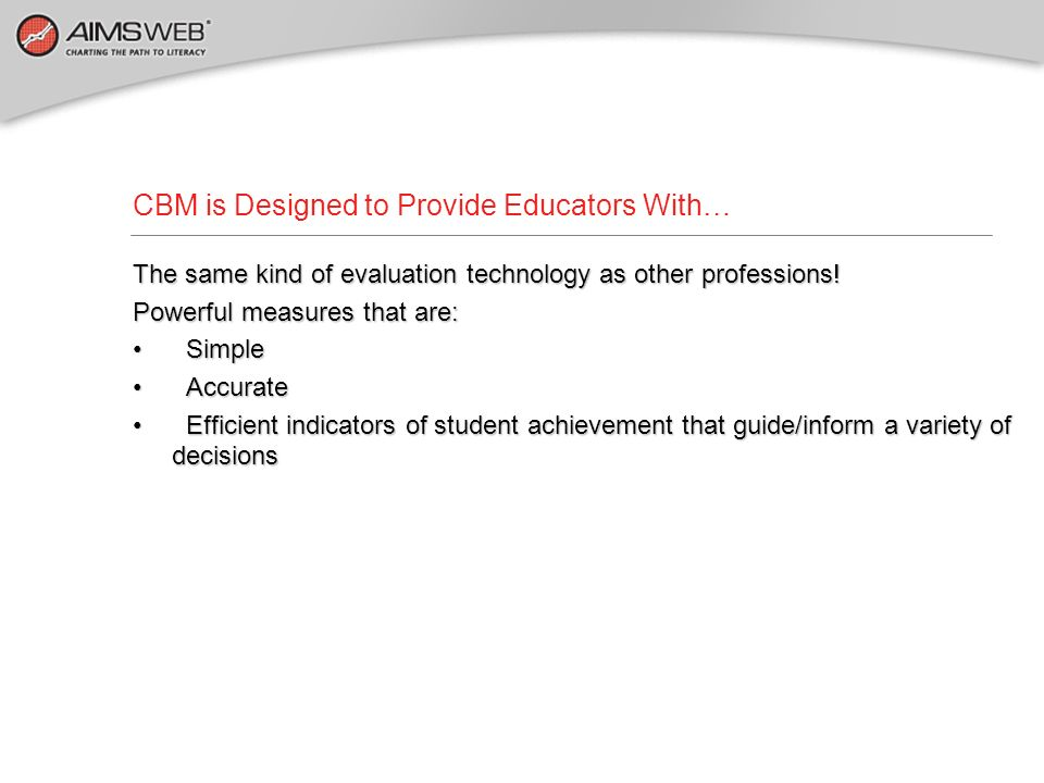 CBM is Designed to Provide Educators With…