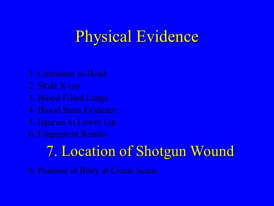 Physical Evidence 7. Location of Shotgun Wound 1. Contusion to Head