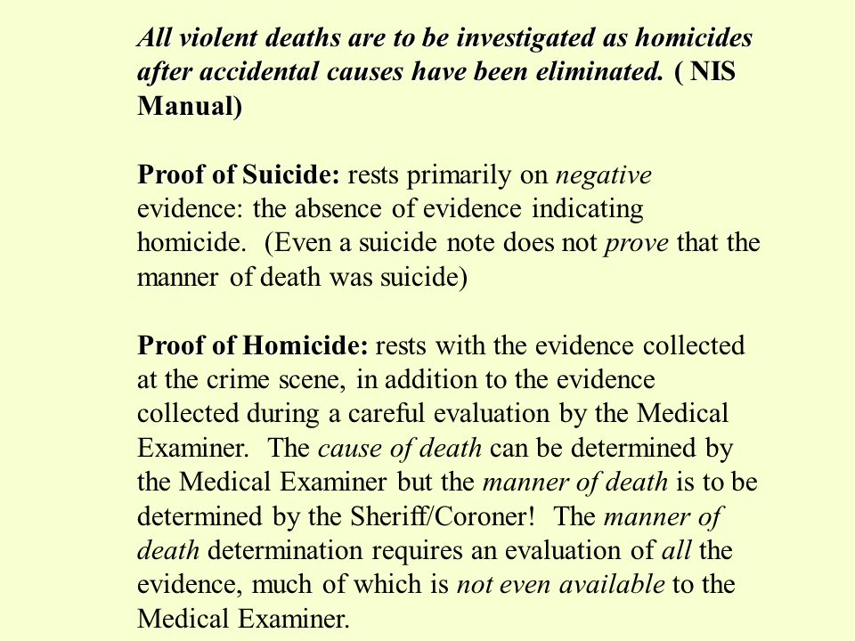 All violent deaths are to be investigated as homicides after accidental causes have been eliminated. ( NIS Manual)