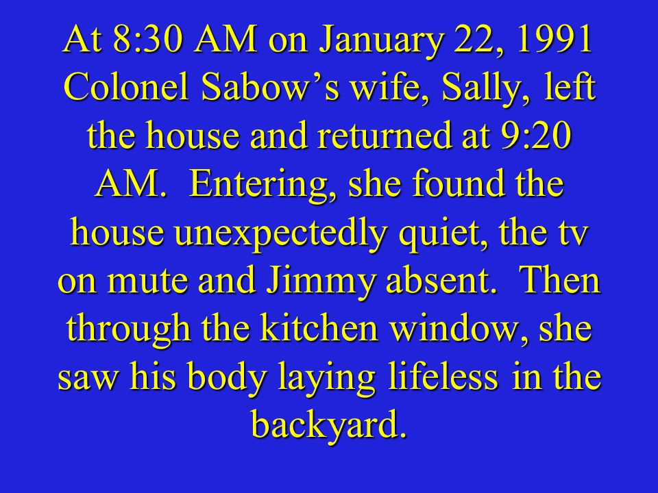 At 8:30 AM on January 22, 1991 Colonel Sabow's wife, Sally, left the house and returned at 9:20 AM.