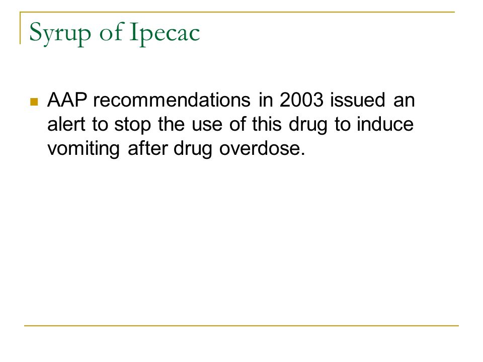 Syrup of Ipecac AAP recommendations in 2003 issued an alert to stop the use of this drug to induce vomiting after drug overdose.